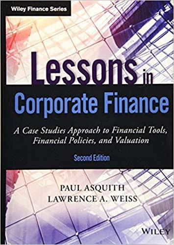 Lessons in Corporate Finance: A Case Studies Approach to Financial Tools, Financial Policies, and Valuation by Paul Asquith & Lawrence A. Weiss