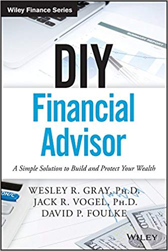 DIY Financial Advisor: A Simple Solution to Build and Protect Your Wealth (Wiley Finance) BY WESLEY R. GRAY, JACK R. VOGEL, AND DAVID P. FOULKE